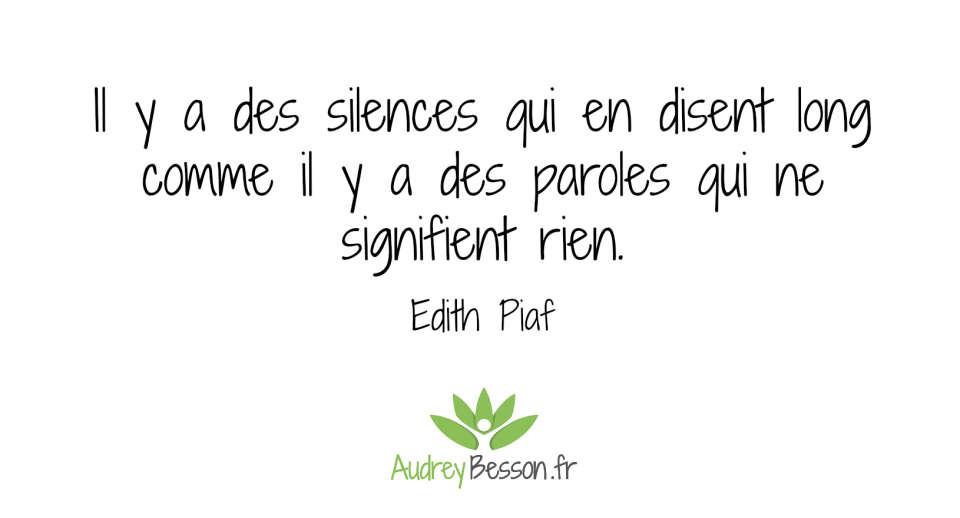 « Il y a des silences qui en disent long comme il y a des paroles qui ne signifient rien. » Edith Piaf