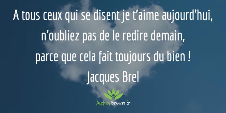 A tous ceux qui se disent je t'aime aujourd'hui, n'oubliez pas de le redire demain, parce que cela fait toujours du bien ! Jacques Brel