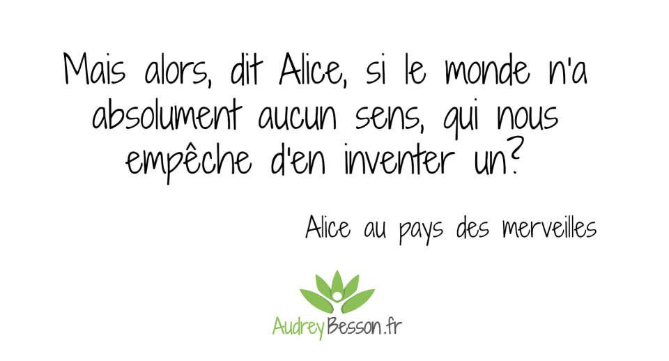 Mais alors, dit Alice, si le monde n'a absolument aucun sens, qui nous empêche d'en inventer un? Alice au pays des merveilles.