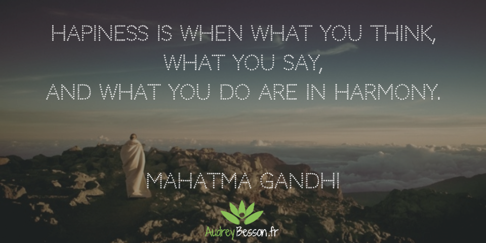 Hapiness is when what you think, what you say, and what you do are in harmony. Mahatma Gandhi