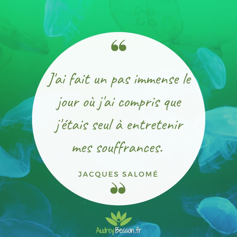 J'ai Fait Un Pas Immense Le Jour Où J'ai Compris Que J'étais Seul À Entretenir Mes Souffrances Jacques Salomé Citation Proverbe