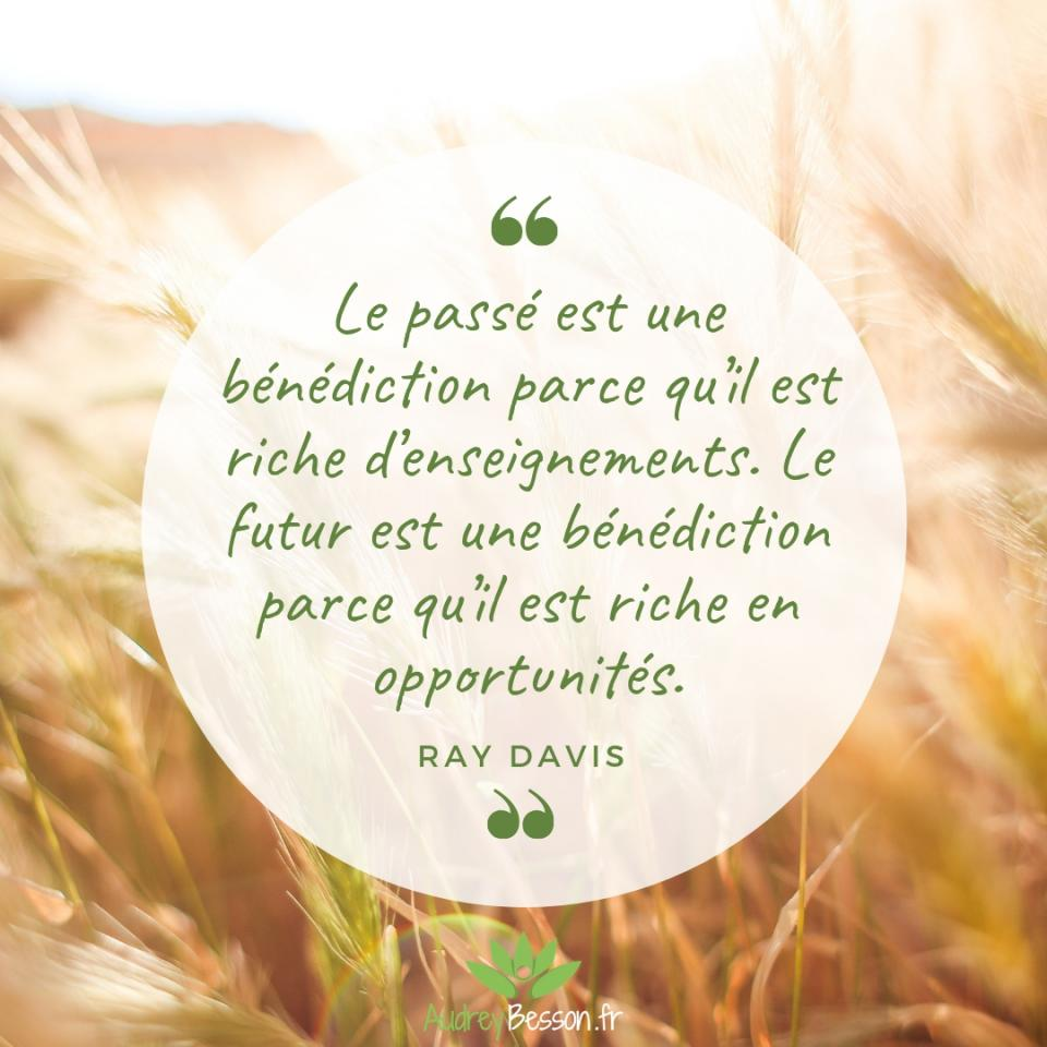 Le Passé Est Une Bénédiction Parce Qu'il Est Riche D'enseignements. Le Futur Est Une Bénédiction Parce Qu'il Est Riche En Opportunités. Ray Davis