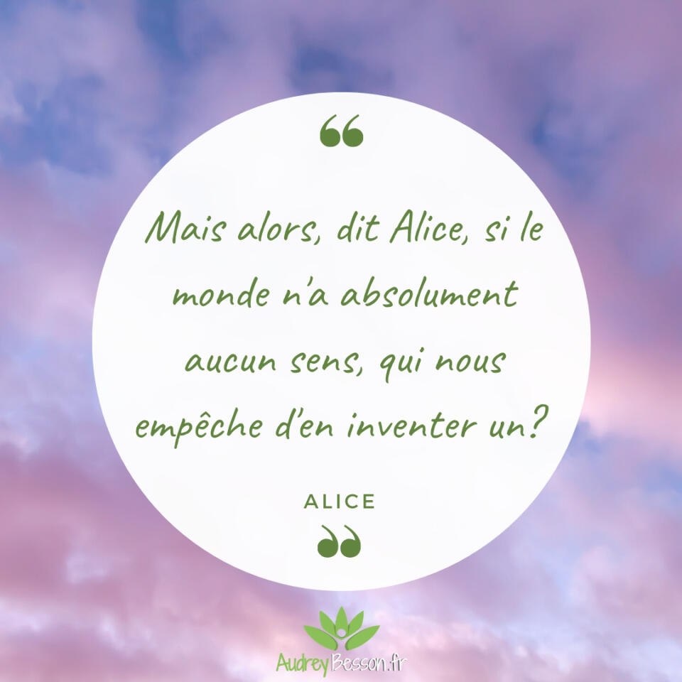 Mais Alors, Dit Alice, Si Le Monde N'a Absolument Aucun Sens, Qui Nous Empêche D'en Inventer Un? Alice Au Pays Des Merveilles Citation Proverbe