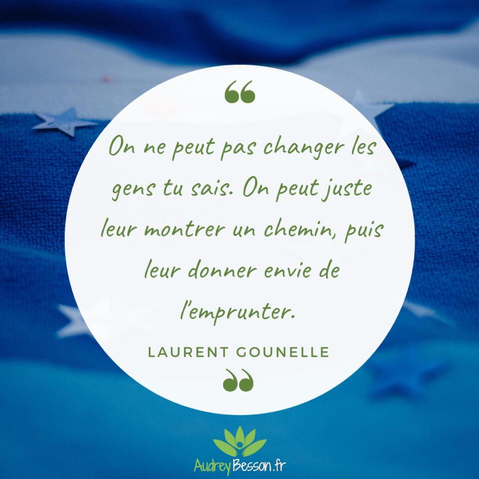 On Ne Peut Pas Changer Les Gens Tu Sais. On Peut Juste Leur Montrer Un Chemin, Puis Leur Donner Envie De L'emprunter. Laurent Gounelle