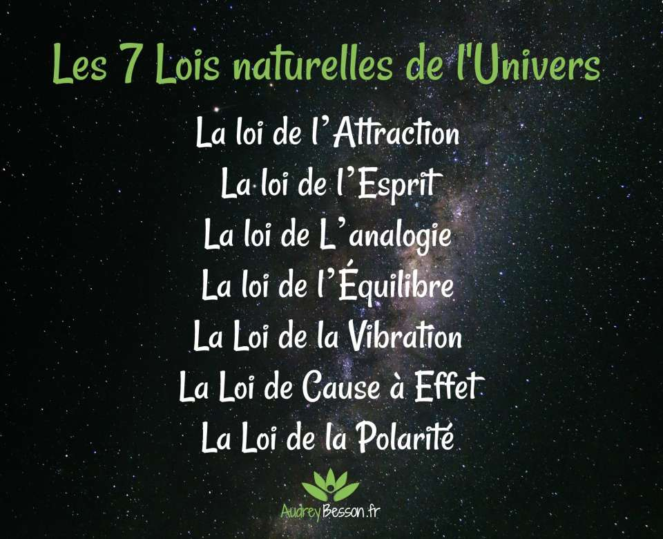 La loi de l'Attraction La loi de l'Esprit La loi de L'analogie La loi de l'Équilibre La Loi de la Vibration La Loi de Cause à Effet La Loi de la Polarité 7 lois naturelles de l'Univers